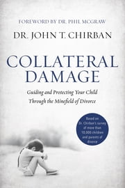 Collateral Damage - Guiding and Protecting Your Child Through the Minefield of Divorce ebook by Dr. John Chirban