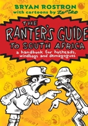 The Ranter'S Guide To South Africa - A Handbook For Hotheads, Windbags And Demagogues. ebook by Bryan Rostron