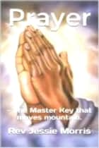 Prayer - The Master Key that moves mountain. ebook by Rev Jessie Morris