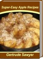 Super-Easy Apple Recipes - Tried-and-True Baked Apple Recipes, Healthy Apple Recipes, Apple Crisp Recipes, Easy Apple Recipes and More ebook by Gertrude Sawyer