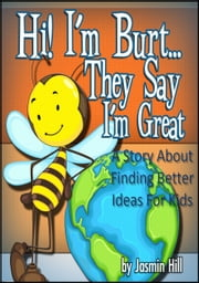 Hi! I'm Burt…They Say I'm Great: A Story About Finding Better Ideas For Kids ebook by Jasmin Hill