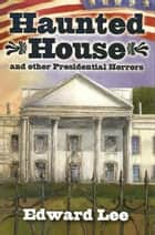 Haunted House and other Presidential Horrors ebook by Edward Lee