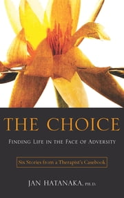 The Choice - Finding Life in the Face of Adversity -- Six Stories from a Therapist's Casebook ebook by Jan Hatanaka