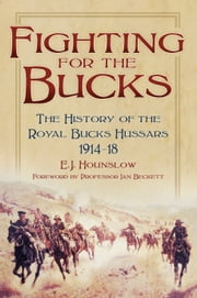 Fighting for the Bucks - The History of the Royal Buckinghamshire Hussars 1914-18 ebook by E J Hounslow,Ian Beckett