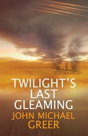 Twilight's Last Gleaming ebook by John Michael Greer