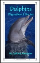 Dolphins: Playmates of the Sea eBook by Caitlind L. Alexander