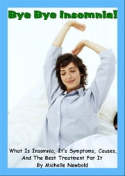 Bye Bye Insomnia! What Is Insomnia, It's Symptoms, Causes, And The Best Treatment For It ebook by Michelle Newbold