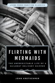 Flirting with Mermaids: The Unpredictable Life of a Sailboat Delivery Skipper - Lyons Press Maritime Classics ebook by John Kretschmer