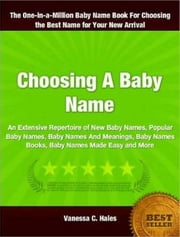 Choosing A Baby Name - An Extensive Repertoire of New Baby Names, Popular Baby Names, Baby Names And Meanings, Baby Names Books, Baby Names Made Easy and More ebook by Vanessa C. Hales