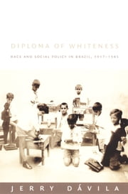 Diploma of Whiteness - Race and Social Policy in Brazil, 1917–1945 ebook by Jerry Dávila
