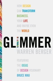 Glimmer - How Design Can Transform Your Life, Your Business, and Maybe Even the World ebook by Warren Berger