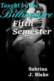 Fifth Semester - Taught by the Billionaire, #5 ebook by Sabrina J. Blake