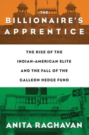 The Billionaire's Apprentice - The Rise of The Indian-American Elite and The Fall of The Galleon Hedge Fund ebook by Anita Raghavan