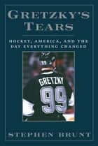 Gretzky's Tears - Hockey, America and the Day Everything Changed ebook by Stephen Brunt