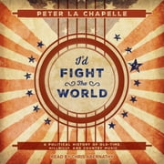 I'd Fight the World - A Political History of Old-Time, Hillbilly, and Country Music audiobook by Peter La Chapelle