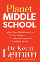 Planet Middle School - Helping Your Child through the Peer Pressure, Awkward Moments & Emotional Drama ebook by Dr. Kevin Leman