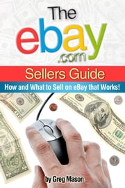 eBay.com Sellers Guide: How and What to Sell on eBay that Works! ebook by Greg Mason