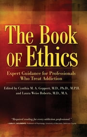 The Book of Ethics - Expert Guidance For Professionals Who Treat Addiction ebook by Cynthia Geppert, M.D.,Laura Weiss Roberts, M.D.