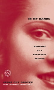 In My Hands: Memories of a Holocaust Rescuer ebook by Jennifer Armstrong,Irene Gut Opdyke