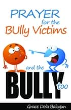 Prayer For The Bully Victims And The Bully Too ebook by Grace   Dola Balogun