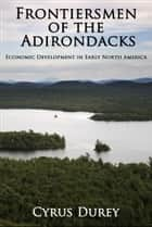 Frontiersmen of the Adirondacks: Economic Development in Early North America ebook by Cyrus Durey