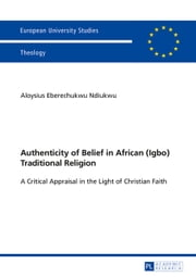 Authenticity of Belief in African (Igbo) Traditional Religion - A Critical Appraisal in the Light of Christian Faith ebook by Aloysius Eberechukwu Ndiukwu