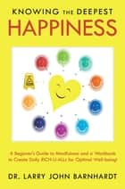 Knowing the Deepest Happiness - A Beginner's Guide to Mindfulness and a Workbook to Create Daily Rich-U-Alls for Optimal Well-Being! ebook by Dr. Larry John Barnhardt