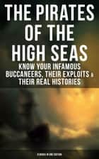 THE PIRATES OF THE HIGH SEAS – Know Your Infamous Buccaneers, Their Exploits & Their Real Histories (9 Books in One Edition) - A General History of the Robberies and Murders of the Most Notorious Pirates, The Book of Buried Treasure, Sea-Wolves of the Mediterranean, The Pirate Gow, The King of Pirates… ebook by C. J. de Lacy, John Esquemeling, J. D. Jerrold Kelley,...