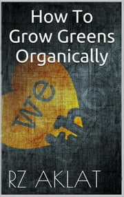 How To Grow Greens Organically ebook by RZ Aklat