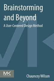 Brainstorming and Beyond - A User-Centered Design Method ebook by Chauncey Wilson