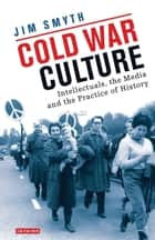 Cold War Culture - Intellectuals, the Media and the Practice of History ebook by Jim Smyth