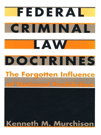 Federal Criminal Law Doctrines - The Forgotten Influence of National Prohibition ebook by Kenneth M. Murchison