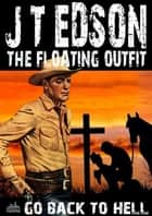 The Floating Outfit 36: Go Back To Hell ebook by J.T. Edson