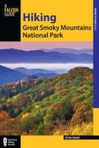 Hiking Great Smoky Mountains National Park - A Guide to the Park's Greatest Hiking Adventures ebook by Kevin Adams