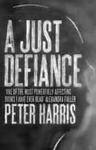 A Just Defiance - The Bombmakers, the Insurgents and a Legendary Treason Trial ebook by Peter Harris
