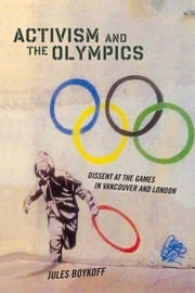 Activism and the Olympics: Dissent at the Games in Vancouver and London ebook by Boykoff, Jules