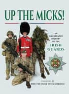 Up the Micks! - An Illustrated History of the Irish Guards ebook by James Wilson