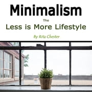 Minimalism - The Less Is More Lifestyle audiobook by Rita Chester