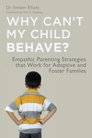 Why Can't My Child Behave? - Empathic Parenting Strategies that Work for Adoptive and Foster Families ebook by Amber Elliott