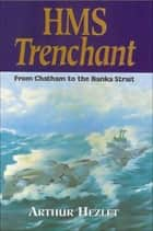HMS Trenchant - From Chatham to the Banka Strait ebook by Vice Admiral Arthur Hezlet