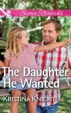 The Daughter He Wanted (Mills & Boon Superromance) ebook by Kristina Knight