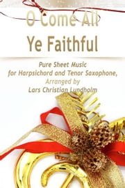 O Come All Ye Faithful Pure Sheet Music for Harpsichord and Tenor Saxophone, Arranged by Lars Christian Lundholm ebook by Pure Sheet Music