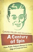 A Century of Spin - How Public Relations Became the Cutting Edge of Corporate Power ebook by David Miller, William Dinan