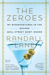 The Zeroes - My Misadventures in the Decade Wall Street Went Insane ebook by Randall Lane