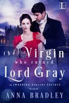 The Virgin Who Ruined Lord Gray ebook by Anna Bradley