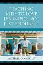 Teaching Kids to Love Learning, Not Just Endure It ebook by Michael Connolly