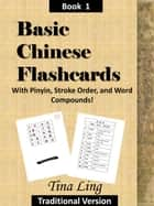 Basic Chinese Flash Cards, with Stroke Order, Pinyin, and Word Compounds! (Traditional Characters) ebook by Tina Ling