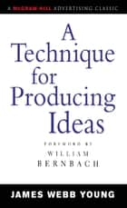 A Technique for Producing Ideas ebook by James Young