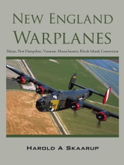 New England Warplanes - Maine, New Hampshire, Vermont, Massachusetts, Rhode Island, Connecticut ebook by Harold A Skaarup