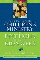 Making Your Children's Ministry the Best Hour of Every Kid's Week ebook by David Staal, Sue Miller, Bill Hybels and George Barna
